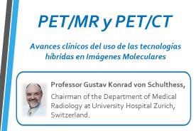 Gustav Von Schulthess PET/CT y PET/MR: Avances clínicos del uso de las tecnologías híbridas en Imágenes Moleculares